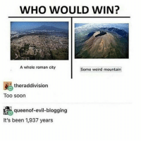 Hoe, Memes, and Soon...: WHO WOULD WIN?  A whole roman city  Some weird mountain  赐theraddivision  Too soon  queenof-evil-blogging  It's been 1,937 years Ya girl just bought some big hoops (earrings) because as y'all know, the bigger the hoop, the bigger the hoe ;)))