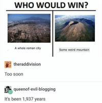 "Barcelona, Memes, and Soon...: WHO WOULD WIN?  A whole roman city  Some weird mountain  theraddivision  Too soon  queenof-evil-blogging  It's been 1,937 years I don't know how to deal everything that is going on in the world anymore. I'm tired of saying ""I'm heartbroken over *insert city who was just attacked*"" but here we are again. I'm truly heartbroken and I hope for the safety and recovery of everyone in Barcelona."