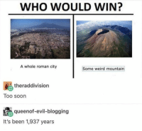 Saw, Soon..., and Weird: WHO WOULD WIN?  A whole roman city  Some weird mountain  theraddivision  Too soon  s queenof-evil-blogging  It's been 1,937 years Black Magica from Donald duck lived near Pompeii yet we never saw it