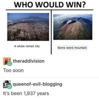 Soon..., Weird, and Roman: WHO WOULD WIN?  A whole roman city  Some weird mountain  theraddivision  Too soon  queenof-evil-blogging  It's been 1,937 years who would win:
