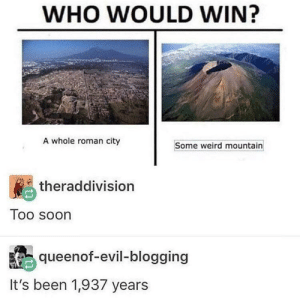 Memes, Soon..., and Weird: WHO WOULD WIN?  A whole roman city  Some weird mountain  theraddivision  Too soon  queenof-evil-blogging  It's been 1,937 years who would win: via /r/memes https://ift.tt/2Et8xJ8