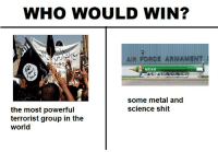 "Meme, Shit, and Http: WHO WOULD WIN?  AIR FORGE ARMAMENT  MOAB  some metal and  science shit  the most powerful  terrorist group in the  world <p>Created this meme. What's its potential market value? via /r/MemeEconomy <a href=""http://ift.tt/2pAC8Ea"">http://ift.tt/2pAC8Ea</a></p>"