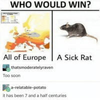 Crying, Soon..., and Europe: WHO WOULD WIN?  All of Europe A Sick Rat  thatsmoderatelyraven  Too soon  a-relatable-potato  it has been 7 and a half centuries i'm crying