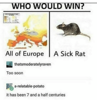 """Soon..., Tumblr, and Blog: WHO WOULD WIN?  All of Europe A Sick Rat  thatsmoderatelyraven  Too soon  a-relatable-potato  it has been 7 and a half centuries <p><a href=""""http://awesomacious.tumblr.com/post/167307909718/who-would-win"""" class=""""tumblr_blog"""">awesomacious</a>:</p>  <blockquote><p>Who would win?</p></blockquote>"""