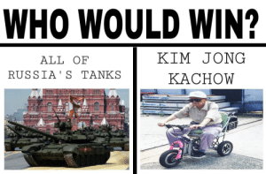 Russia, Who, and Tanks: WHO WOULD WIN?  ALL OF  RUSSIA' S TANKS  KIM JONG  KACHOW  prossed  4