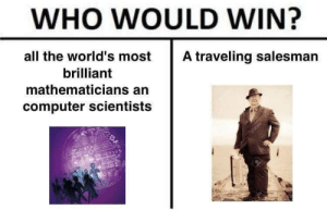 Traveling salesman: WHO WOULD WIN?  all the world's most  A traveling salesman  brilliant  mathematicians an  computer scientists  122RF  EYS55 Traveling salesman