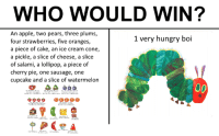 memehumor:Memories: WHO WOULD WIN?  An apple, two pears, three plums,  four strawberries, five oranges,  a piece of cake, an ice cream cone,  a pickle, a slice of cheese, a slice  of salami, a lollipop, a piece of  cherry pie, one sausage, one  cupcake and a slice of watermelon  1 very hungry boi memehumor:Memories