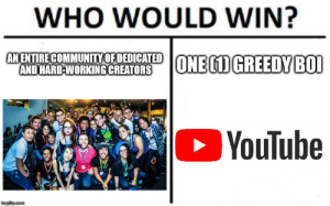 Dank, Memes, and Target: WHO WOULD WIN?  AN ENTIRE COMMUNITYOFDEDICATEDONEMGREEDY BO1  AND HARD-WORKING CREATORS  YouTube  imgilp.com Figured this would be relevant due to YouTube's newest BS. by TheHappySpaceman FOLLOW 4 MORE MEMES.