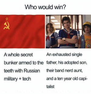 35 Funny Stranger Things Memes That Will Make Your Day-21: Who would win?  An exhausted single  A whole secret  bunker armed to the father, his adopted son,  teeth with Russian  their band nerd aunt,  and a ten year old capi-  military + tech  talist 35 Funny Stranger Things Memes That Will Make Your Day-21