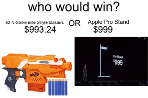 Apple, Dank Memes, and Pro: who would win?  Apple Pro Stand  OR  62 N-Strike elite Stryfe blasters  $999  $993.24  Pro Stand  $999  STRUFE  NERP  7 its NERF or NOTHING