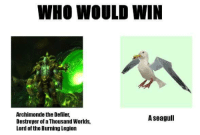 Gg, Memes, and Wow: WHO WOULD WIN  Archimonde the Defiler,  A seagull  Destroyer of a Thousand Worlds,  Lord of the Burning Legion I think we know this - Vyn  Want to chat and meet new wow players? Check out our discord! https://discord.gg/xezyDuT