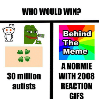 """Meme, Memes, and Gifs: WHO WOULD WIN?  Behind  The  Meme  A NORMIE  WITH 2008  REACTION  GIFS  30 million  autists <p>Behind the meme is on the rise as a meme, if these spread we can stop him from ruining memes. BUY BUY BUY!!!!!! via /r/MemeEconomy <a href=""""http://ift.tt/2uLAqCn"""">http://ift.tt/2uLAqCn</a></p>"""
