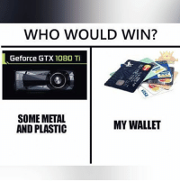Memes, Metal, and 🤖: WHO WOULD WIN?  Geforce GTX 1080 Ti  SOME METAL  MY WALLET  AND PLASTIC