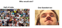 boi: Who would win?  Half of india  One Swedish boi