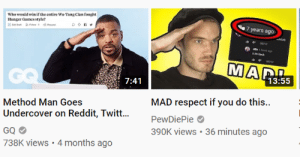 I see a pattern here youtube recommend: Who would win if the entire Wu-Tang Clan fought  Hunger Games style?  7 years ago  on  bty  REPY  ethours age  kim back  REPOY  MAR  GO  13:55  7:41  MAD respect if you do this..  Method Man Goes  Undercover on Reddit, Twit...  PewDiePie  390K views 36 minutes ago  GQ  738K views 4 months ago I see a pattern here youtube recommend