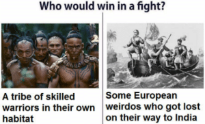 Lost, India, and Warriors: Who would win in a fight?  A tribe of skilled  Some European  warriors in their own weirdos who got lost  habitat  on their way to India The answer might be suprising