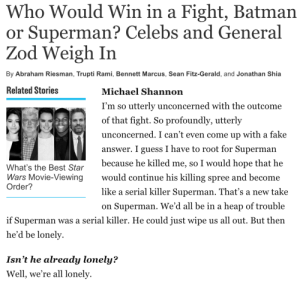 thatbitchulovetohate:Michael Shannon is such a mood: Who Would Win in a Fight, Batman  or Superman? Celebs and General  Zod Weigh In  By Abraham Riesman, Trupti Rami, Bennett Marcus, Sean Fitz-Gerald, and Jonathan Shia   Related Stories  Michael Shannon  I'm so utterly unconcerned with the outcome  of that fight. So profoundly, utterly  unconcerned. I can't even come up with a fake  answer. I guess I have to root for Superman  because he killed me, so I would hope that he  would continue his killing spree and become  like a serial killer Superman. That's a new take  on Superman. We'd all be in a heap of trouble  What's the Best Star  Wars Movie-Viewing  Order?  if Superman was a serial killer. He could just wipe us all out. But then  he'd be lonely  Isn't he already lonely?  Well, we're all lonely thatbitchulovetohate:Michael Shannon is such a mood
