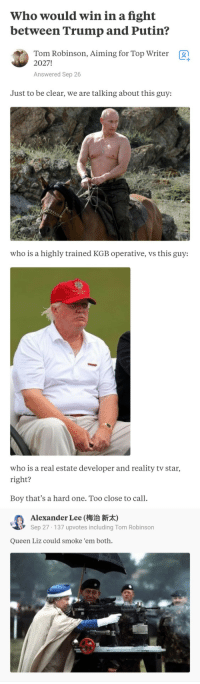 Memes, Queen, and Putin: Who would win in a fight  between Trump and Putin?  Tom Robinson, Aiming for Top Writer  2027!  g  Answered Sep 26  Just to be clear, we are talking about this guy:  who is a highly trained KGB operative, vs this guy:  who is a real estate developer and reality tv star  right?  Boy that's a hard one. Too close to call.  Alexander Lee (梅治新  Sep 27 137 upvotes including Tom Robinson  Queen Liz could smoke 'em both. Queen is Queen! via /r/memes https://ift.tt/2EasPGm