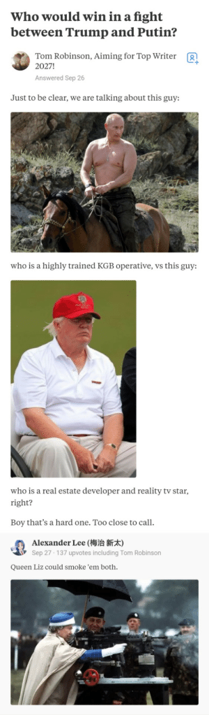 Queen is Queen! via /r/memes https://ift.tt/2EasPGm: Who would win in a fight  between Trump and Putin?  Tom Robinson, Aiming for Top Writer  2027!  g  Answered Sep 26  Just to be clear, we are talking about this guy:  who is a highly trained KGB operative, vs this guy:  who is a real estate developer and reality tv star  right?  Boy that's a hard one. Too close to call.  Alexander Lee (梅治新  Sep 27 137 upvotes including Tom Robinson  Queen Liz could smoke 'em both. Queen is Queen! via /r/memes https://ift.tt/2EasPGm
