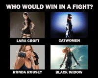 They are all so badass: WHO WOULD WIN IN A FIGHT?  CAT WOMEN  LARA CROFT  RONDA ROUSEY  BLACK WIDOW They are all so badass