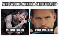 walker: WHO WOULD WIN INASTREETRACED  OR  PAUL WALKER  MITCH LUKER