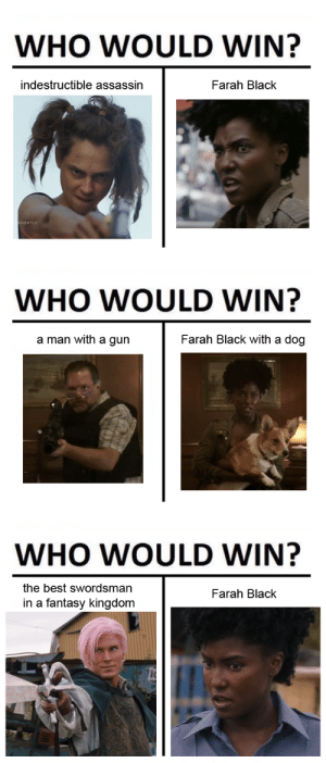 verycharismaticdragon:  3 questions, 1 answer: WHO WOULD WIN?  indestructible assassin  Farah Black  GENTLY   WHO WOULD WIN?  a man with a gun  Farah Black with a dog   WHO WOULD WIN?  the best swordsman  in a fantasy kingdom  Farah Black verycharismaticdragon:  3 questions, 1 answer