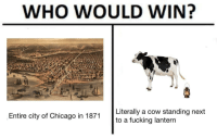 "Chicago, Fucking, and Memes: WHO WOULD WIN?  Literally a cow standing next  to a fucking lantern  Entire city of Chicago in 1871 <p>Who would win via /r/memes <a href=""https://ift.tt/2ujYm4K"">https://ift.tt/2ujYm4K</a></p>"