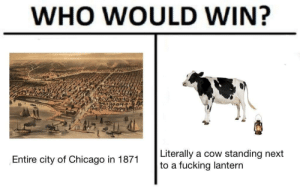 Who would win (i.redd.it): WHO WOULD WIN?  Literally a cow standing next  to a fucking lantern  Entire city of Chicago in 1871 Who would win (i.redd.it)