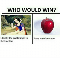 Fucking, Weird, and Wtf: WHO WOULD WIN?  Literally the prettiest gil in Some weird avocado  the kingdom thats a fucking tomato wtf