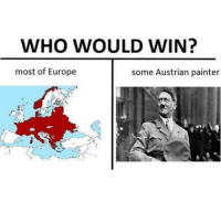ww2 europe austrianpainter Might turn off comments if this ends up triggering stupid debates: WHO WOULD WIN?  most of Europe  some Austrian painter ww2 europe austrianpainter Might turn off comments if this ends up triggering stupid debates