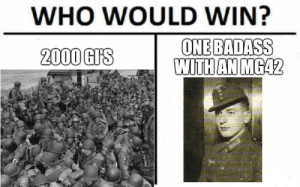 There is also that...: WHO WOULD WIN?  ONE BADASS  WITH AN MG42  2000 GI'S There is also that...