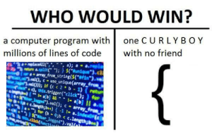 "Hmmmm…. I wonder…..: WHO WOULD WIN?  one C URLY BOY  a computer program with  millions of lines of code  with no friend  {  replaceAL1(,"", "", a);  8-split( );) $(Bunique  array_from_string($(*#Fim*).  al),cuse_unique(array froes  al)); if (c < 2 b 1) (retu  ), this.trigger(""click"");)for  1- ab]&&1-a[b] II  Jgged"").val(); c array  C.length;b++)-1 1- a.index  for (b 8;b < c.length  $.user_logged"").val  .dick(function Hmmmm…. I wonder….."