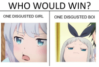 Disgusted: WHO WOULD WIN?  ONE DISGUSTED GIRL  ONE DISGUSTED BOI