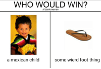 "Dank, Meme, and Http: WHO WOULD WIN?  /r/dankmemes  a mexican child  some wierd foot thing <p>My one weakness via /r/dank_meme <a href=""http://ift.tt/2rf3Pq1"">http://ift.tt/2rf3Pq1</a></p>"