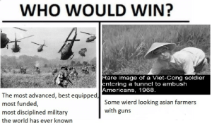 Who would win. by Hillary_D_R_Clinton FOLLOW 4 MORE MEMES.: WHO WOULD WIN?  Rare image of a Viet-Cong soldier  entering a tunnel to ambush  Americans, 1968.  The most advanced, best equipped,  most funded,  Some wierd looking asian farmers  with guns  most disciplined military  the world has ever known Who would win. by Hillary_D_R_Clinton FOLLOW 4 MORE MEMES.