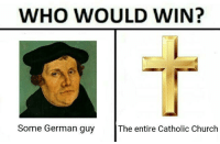Church: WHO WOULD WIN?  Some German guy  The entire Catholic Church