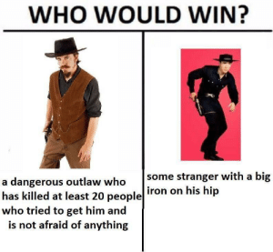 Iron, Who, and Big: WHO WOULD WIN?  some stranger with a big  iron on his hip  a dangerous outlaw who  has killed at least 20 people  who tried to get him and  is not afraid of anything Me🔫irl
