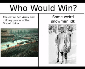 Simo Häyhä for life: Who Would Win?  Some weird  The entire Red Army and  military power of the  Soviet Union  snowman idk Simo Häyhä for life