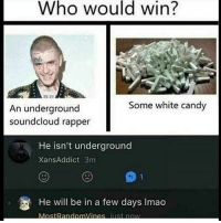 Candy, Memes, and SoundCloud: Who would win?  Some white candy  An underground  soundcloud rapper  He isn't underground  XansAddict 3m  1  He will be in a few days Imado ¿