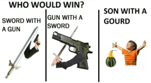 theriu:ALL SHALL FALL TO THE SON WITH A GOURD: WHO WOULD WIN?  SON WITH A  GUN WITH A  GOURD  SWORD WITH   SWORD  A GUN  AR theriu:ALL SHALL FALL TO THE SON WITH A GOURD