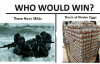 navy seal: WHO WOULD WIN?  Stack of Kinder Eggs  These Navy SEALs