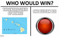 "Memes, Hawaii, and Http: WHO WOULD WIN?  THE ENTIRESTATEOM  ONE BUTTON BOI  OFHAWAII  PACIFIC  Kauai  Oahu  OC  Honsluu Molokai  Maui  Lanai  Hawaii  H A W A II <p>HAWAII BUTTON MEMES WILL BE HOT. BUY BUY BUY via /r/MemeEconomy <a href=""http://ift.tt/2D0r4aO"">http://ift.tt/2D0r4aO</a></p>"