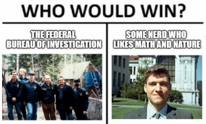 Memes, Nerd, and History: WHO WOULD WIN?  THE FEDERAL  BUREAUOFINVESTIGATION  SOME NERD WHO  LIKES MATHAND NATURE  3339. Are 90's memes in yet?