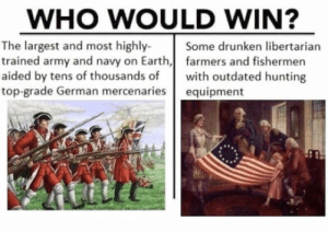 Independence Day, Army, and Hunting: WHO WOULD WIN?  The largest and most highly-Se drunken libertarian  trained army and navy on Earth,farmers and fishermen  aided by tens of thousands ofwith outdated hunting  top-grade German mercenaries equipment Happy late independence day!