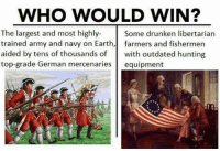 Memes, Politics, and Army: WHO WOULD WIN?  The largest and most highly-  trained army and navy on Earth,| farmers and fishermen  aided by tens of thousands of with outdated hunting  top-grade German mercenaries equipment  Some drunken libertarian  RN - 📊Partners📊 🗽 @nathangarza101 🗽 @givemeliberty_or_givemedeath 🗽 @libertarian_command 🗽 @minarchy 🗽 @radical.rightist 🗽 @minarchistisaacgage860 🗽 @together_we_rise_ 🗽 @natural.law.anarchist 🗽 @1944movement 🗽 @libertarian_cap 🗽 @anti_liberal_memes 🗽 @_capitalist 🗽 @libertarian.christian 🗽 @the_conservative_libertarian 🗽 @libertarian.exceptionalist 🗽 @ancapamerica 🗽 @geared_toward_liberty 🗽 @political13yearold 🗽 @free_market_libertarian35 - 📜tags📜 libertarian freedom politics debate liberty freedom ronpaul randpaul endthefed taxationistheft government anarchy anarchism ancap capitalism minarchy minarchist mincap LP libertarianparty republican democrat constitution 71Republic 71R