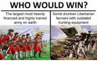 Independence Day, Memes, and Army: WHO WOULD WIN?  The largest most heavily Some drunken Libertarian  financed and highly trainedfarmers with outdated  army on earth  hunting equipment Who would have ever seen this coming ? Happy Independence Day fellow Libertarians! ❤️💕❤️💕 ( Hat Tip Being Libertarian)