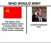 America, Funny, and Instagram: WHO WOULD WIN?  The largest, most  powerful Socialist nation  in earths history. With  over 4 million troops and  10,000 nuclear warheads.  A retired Hollywood  actor We all know 😏😏 🔴www.TooSavageForDemocrats.com🔴 JOINT INSTAGRAM: @rightwingsavages Partners: 🇺🇸 @The_Typical_Liberal 🇺🇸 @theunapologeticpatriot 🇺🇸 @DylansDailyShow 🇺🇸 @keepamerica.usa 🇺🇸@Raised_Right_ 🇺🇸@conservative.female 🇺🇸 @too_savage_for_liberals 🇺🇸 @Conservative.American DonaldTrump Trump 2A MakeAmericaGreatAgain Conservative Republican Liberal Democrat Ccw247 MAGA Politics LiberalLogic Savage TooSavageForDemocrats Instagram Merica America PresidentTrump Funny True SecondAmendment