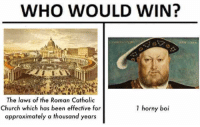 Catholic: WHO WOULD WIN?  The laws of the Roman Catholic  Church which has been effective for  approximately a thousand years  1 horny boi