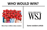 <p>Gi🅱🅱e d🅰t sweet 🆎 re🅱enue 💯💯</p>: WHO WOULD WIN?  THE WALL STREET JOURNAL  More than 1 billion video creators  Some random article <p>Gi🅱🅱e d🅰t sweet 🆎 re🅱enue 💯💯</p>