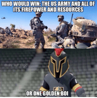Logic, Memes, and National Hockey League (NHL): WHO WOULD WIN:THEUSARMY ANDALLOP  TS FIREPOWER AND RESOURCES  @nhl_ref logic  OR ONE GOLDEN BOI The US army sues the Vegas Golden Knights over their name, color scheme and logo. Too close to the army's parachute team name they say. Seems kind of ridiculous to me. Thoughts?